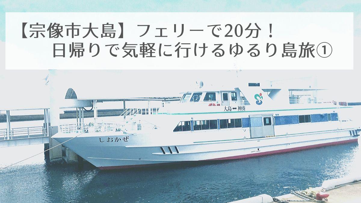 【宗像市大島】日帰りで気軽に行ける・ゆるり島旅!【フェリー乗船から到着まで】