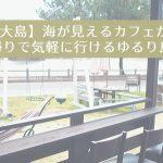 【宗像市大島】日帰りで気軽に行ける・ゆるり島旅!【海が見えるむすびカフェ】