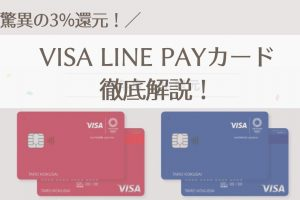 Visa LINE Payカードは作るべき?ポイント還元・Kyashとの比較・お得な使い方・審査を徹底解説!