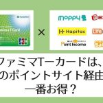 【比較表あり】ファミマTカードはどのポイントサイト経由が一番お得?【2021】