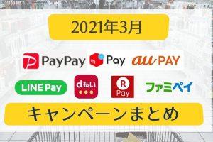 【2021年3月】○○ペイキャンペーンまとめ【PayPay・auPAY・メルペイ・楽天ペイ・d払い・LINE Pay・ファミペイ】