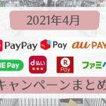 【2021年4月】○○ペイキャンペーンまとめ【PayPay・auPAY・メルペイ・楽天ペイ・d払い・LINE Pay・ファミペイ・コークオンペイ】