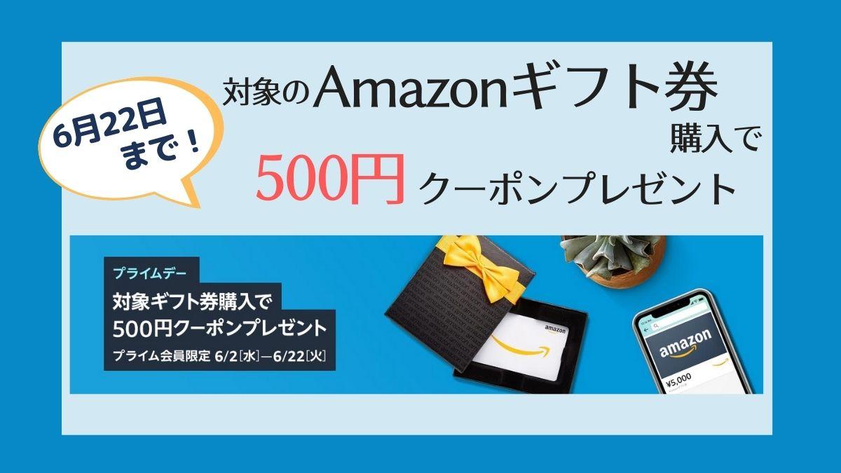 【6/22まで】対象のAmazonギフト券購入で500円分クーポンプレゼント【プライムデー特別キャンペーン】